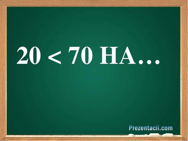 20 < 70 НА…