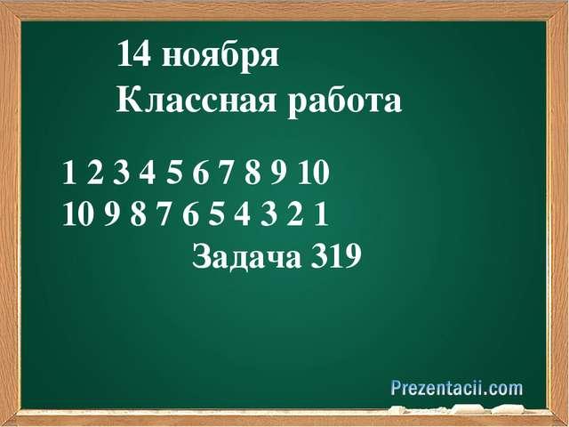 14 ноября Классная работа 1 2 3 4 5 6 7 8 9 10 10 9 8 7 6 5 4 3 2 1 Задача 319