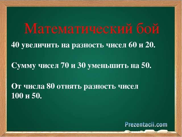 Математический бой 40 увеличить на разность чисел 60 и 20. Сумму чисел 70 и...