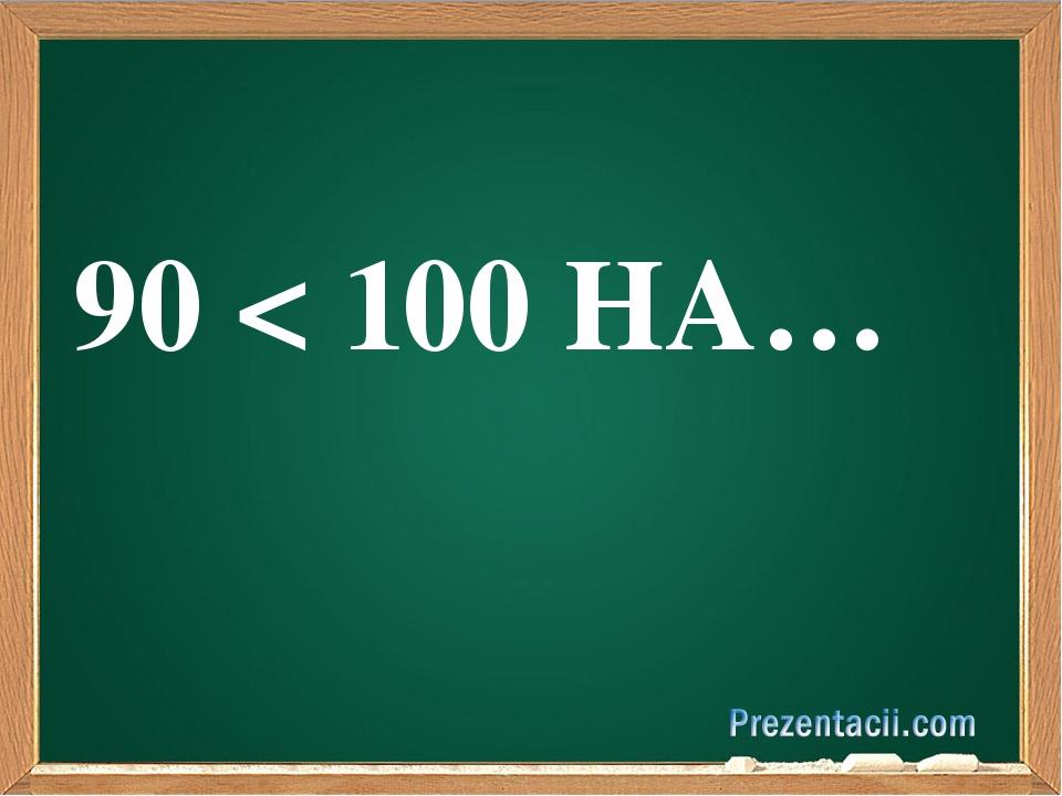 90 < 100 НА…