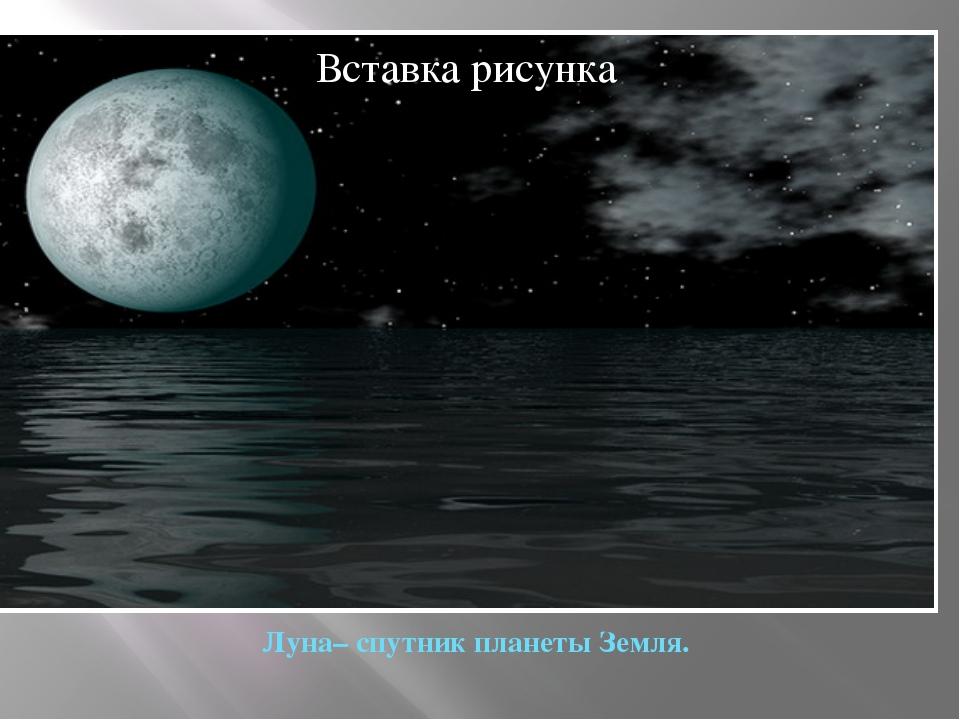 Луна– спутник планеты Земля.