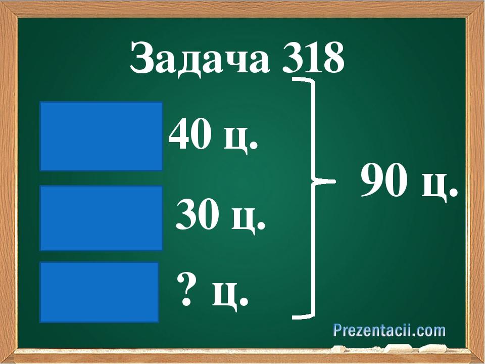 Задача 318 90 ц. 40 ц. 30 ц. ? ц.