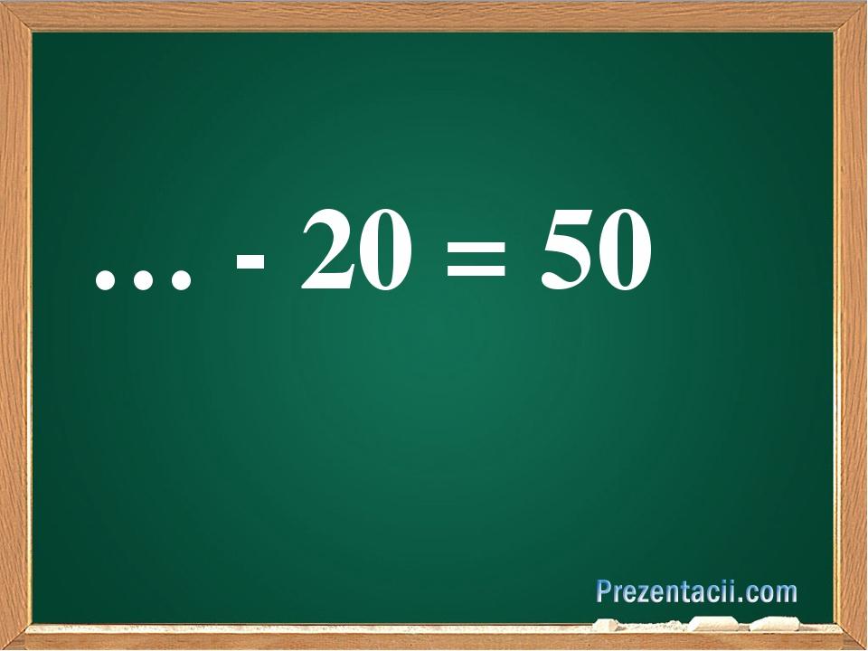 … - 20 = 50