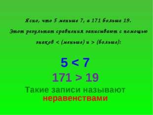 Ясно, что 5 меньше 7, а 171 больше 19. Этот результат сравнения записывают с