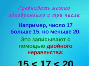 Сравнивать можно одновременно и три числа Например, число 17 больше 15, но ме