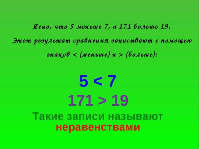 Ясно, что 5 меньше 7, а 171 больше 19. Этот результат сравнения записывают с...
