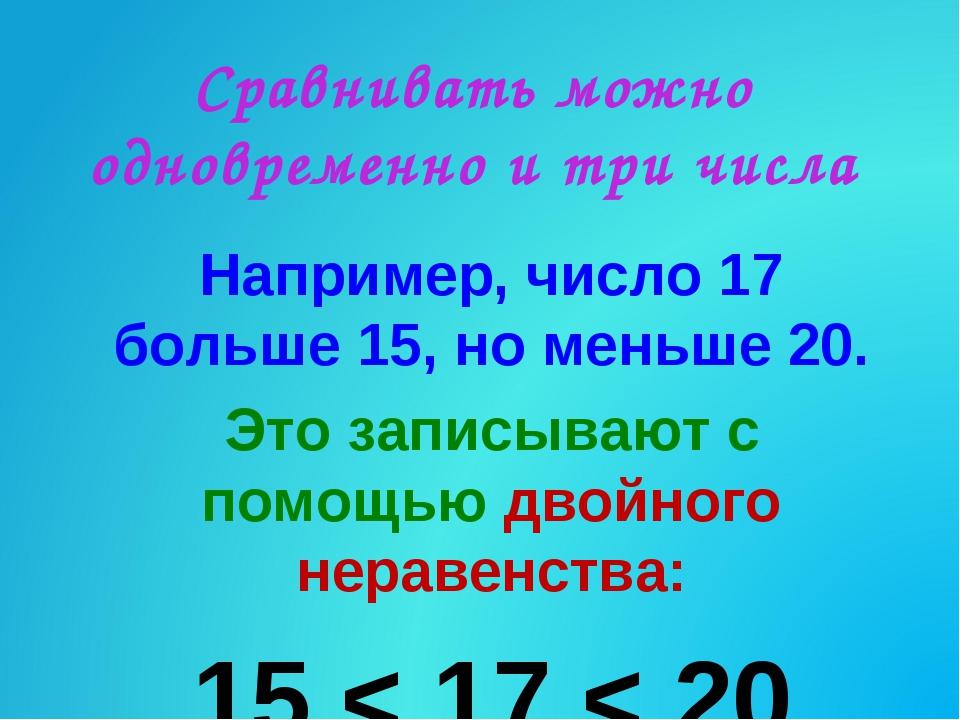 Сравнивать можно одновременно и три числа Например, число 17 больше 15, но ме...