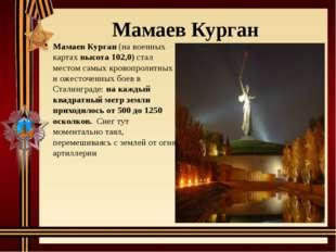 Мамаев Курган Мамаев Курган(на военных картахвысота 102,0)стал местом самы