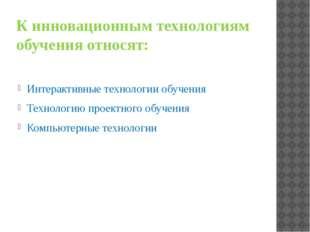 К инновационным технологиям обучения относят: Интерактивные технологии обучен