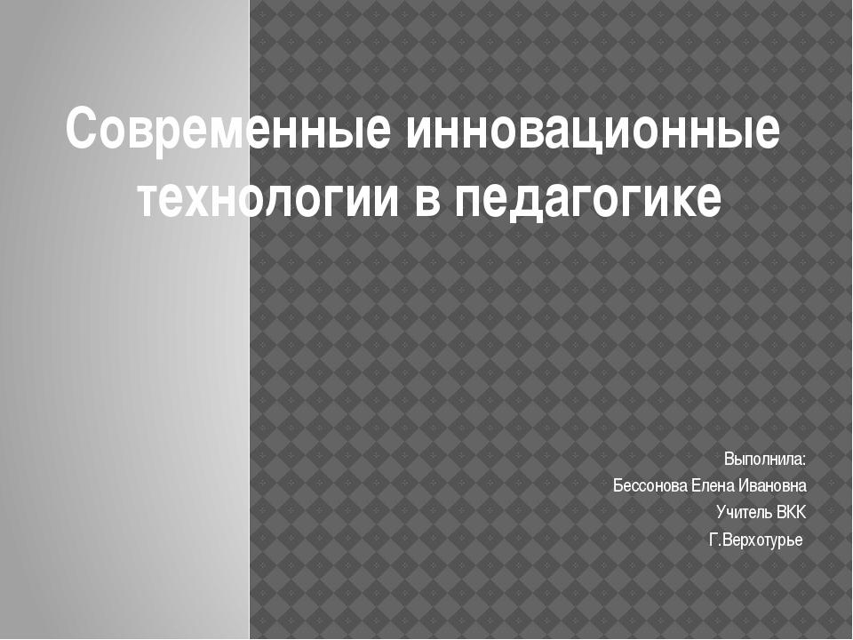 Выполнила: Бессонова Елена Ивановна Учитель ВКК Г.Верхотурье Современные инно...