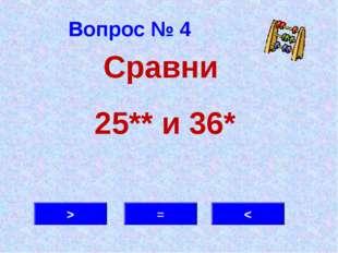 Вопрос № 4 > = < Сравни 25** и 36*