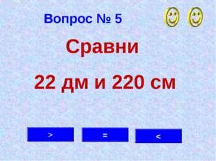 Вопрос № 5 = > < Сравни 22 дм и 220 см