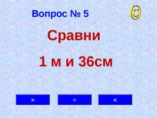 Вопрос № 5 > = < Сравни 1 м и 36см
