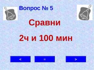 Вопрос № 5 > = < Сравни 2ч и 100 мин