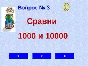 Вопрос № 3 < > = Сравни 1000 и 10000