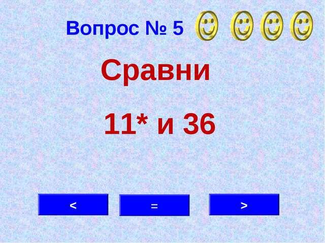 Вопрос № 5 > = < Сравни 11* и 36