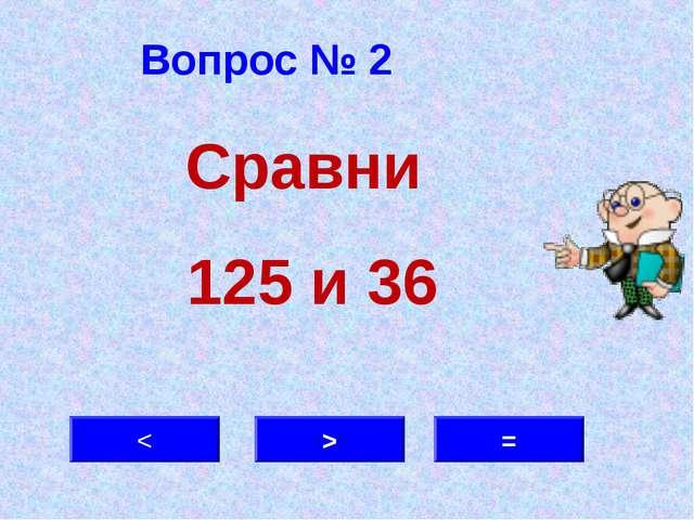 Вопрос № 2 > < = Сравни 125 и 36