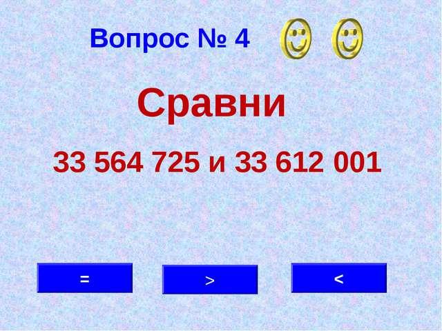 Вопрос № 4 < > = Сравни 33 564 725 и 33 612 001