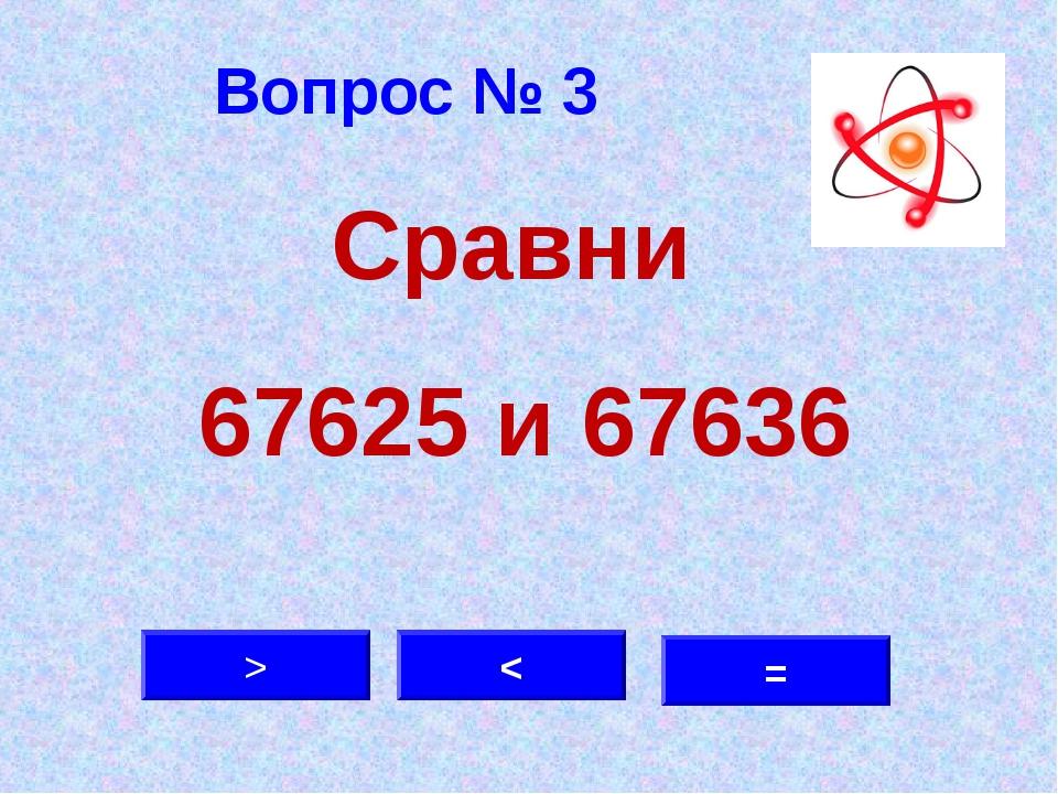 Вопрос № 3 < > = Сравни 67625 и 67636