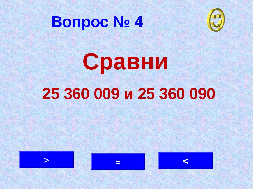 Вопрос № 4 < > = Сравни 25 360 009 и 25 360 090
