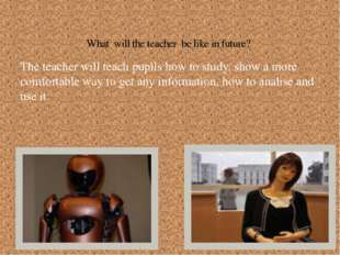 The teacher will teach pupils how to study, show a more comfortable way to ge