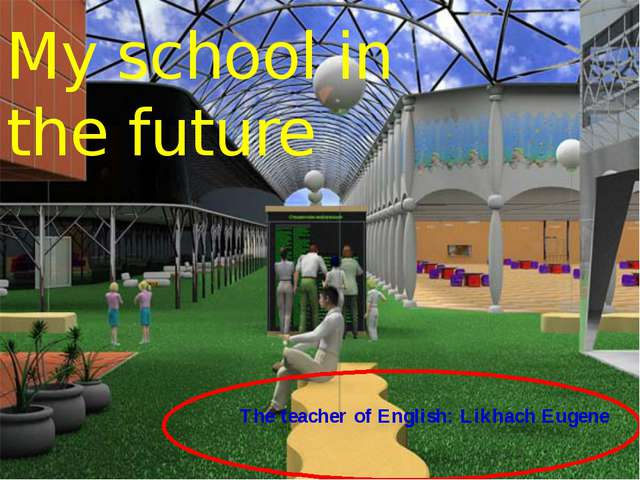 The teacher of English: Likhach Eugene My school in the future