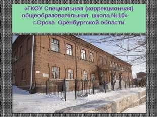 «ГКОУ Специальная (коррекционная) общеобразовательная школа №10» г.Орска Орен