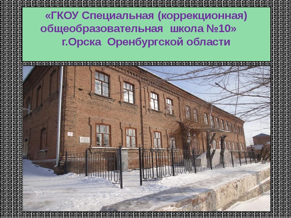 «ГКОУ Специальная (коррекционная) общеобразовательная школа №10» г.Орска Орен...