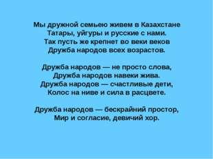 Мы дружной семьею живем в Казахстане Татары, уйгуры и русские с нами. Так пус