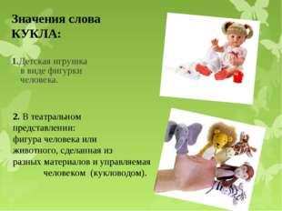 1.Детская игрушка в виде фигурки человека. Значения слова КУКЛА: 2. В театрал