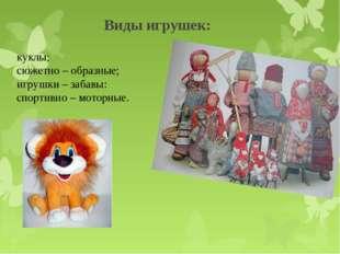 Виды игрушек: куклы; сюжетно – образные; игрушки – забавы: спортивно – мотор