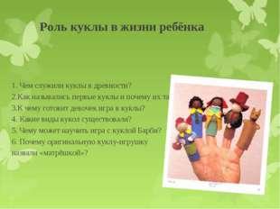 Роль куклы в жизни ребёнка 1. Чем служили куклы в древности? 2.Как называлис