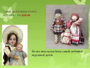 Самая древнейшая из всех игрушек – это кукла. Во все века кукла была самой лю