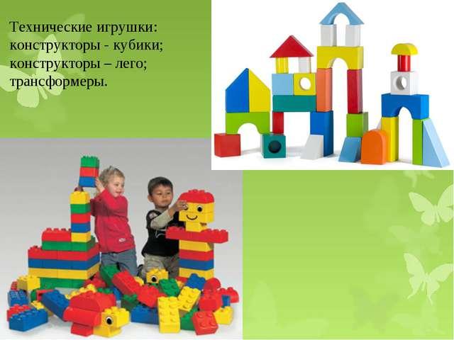 Технические игрушки: конструкторы - кубики; конструкторы – лего; трансформеры.