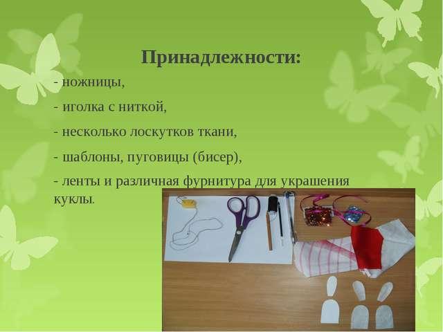 Принадлежности: - ножницы, - иголка с ниткой, - несколько лоскутков ткани, -...
