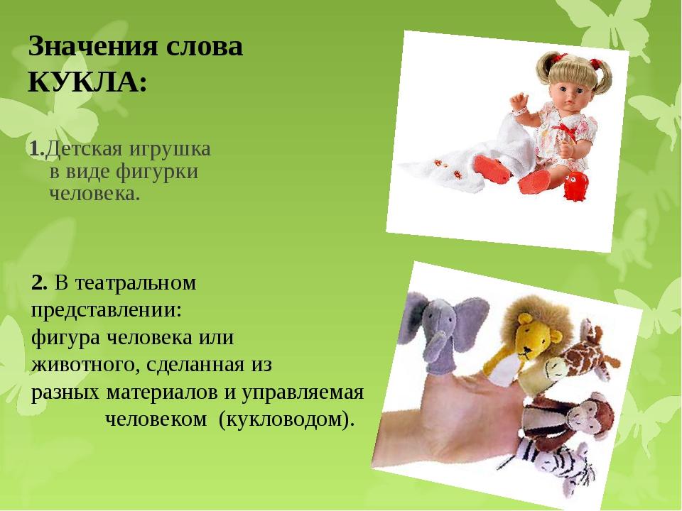 1.Детская игрушка в виде фигурки человека. Значения слова КУКЛА: 2. В театрал...