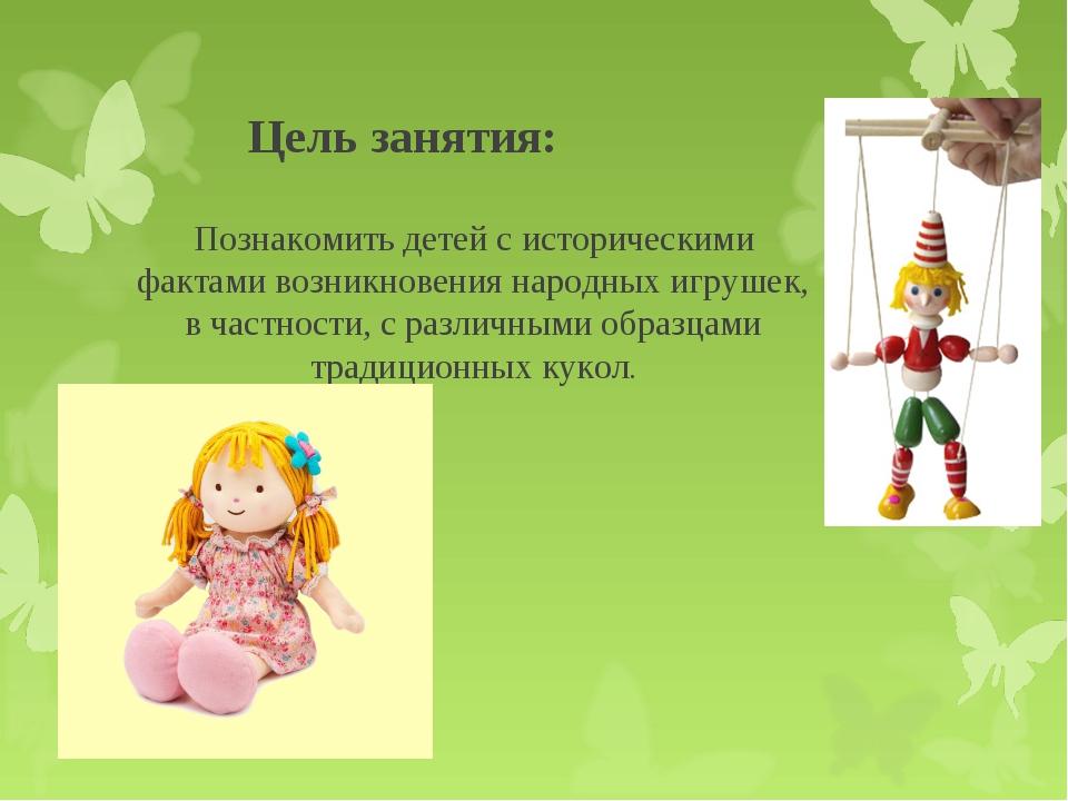 Цель занятия: Познакомить детей с историческими фактами возникновения народн...