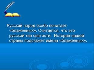 Русский народ особо почитает «блаженных». Считается, что это русский тип свя