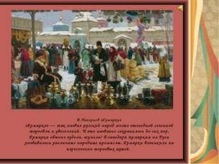 В.Нагорнов «Ярмарка» «Ярмарка» — так назвал русский народ место ежегодной се