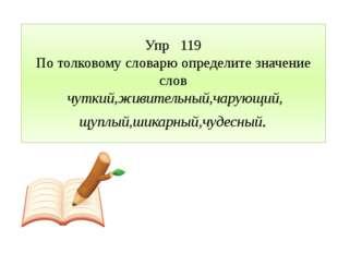 Упр 119 По толковому словарю определите значение слов чуткий,живительный,чару