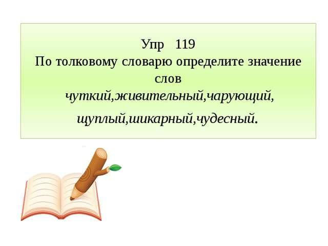 Упр 119 По толковому словарю определите значение слов чуткий,живительный,чару...
