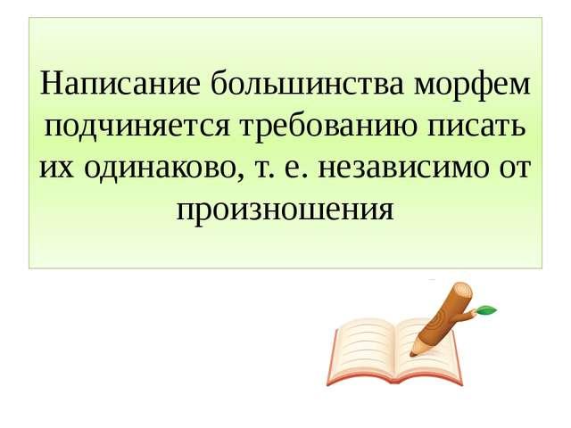 Написание большинства морфем подчиняется требованию писать их одинаково, т. е...