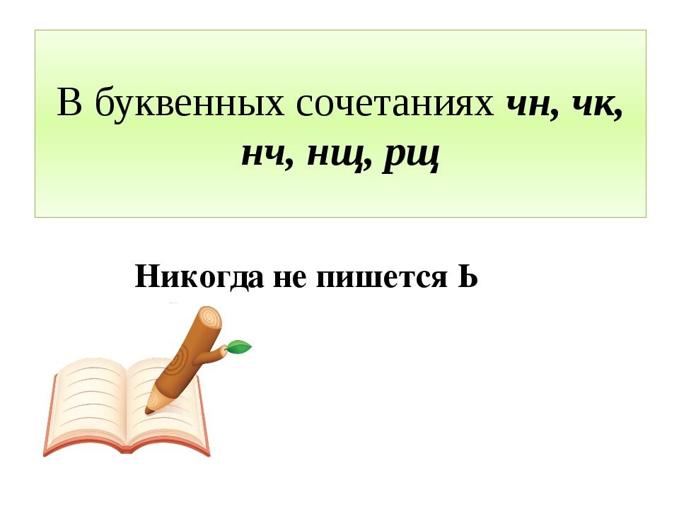 В буквенных сочетаниях чн, чк, нч, нщ, рщ Никогда не пишется Ь