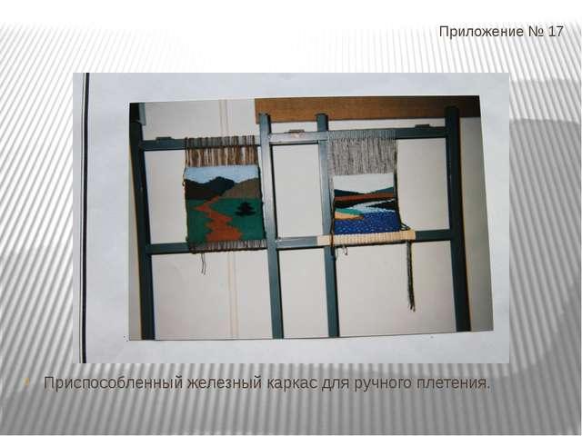 Приложение № 17 Приспособленный железный каркас для ручного плетения.