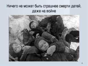 * Ничего не может быть страшнее смерти детей, даже на войне