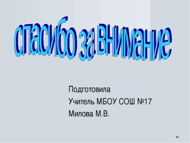 * Подготовила Учитель МБОУ СОШ №17 Милова М.В.