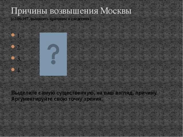 1. 2. 3. 4. Причины возвышения Москвы (с.106-107, выписать причины и следстви...