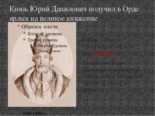 Князь Юрий Данилович получил в Орде ярлык на великое княжение Юрий, ходил на...