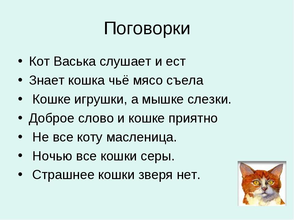 Поговорки Кот Васька слушает и ест Знает кошка чьё мясо съела Кошке игрушки,...