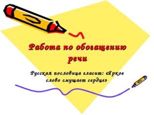 Работа по обогащению речи Русская пословица гласит: «Яркое слово смущает серд